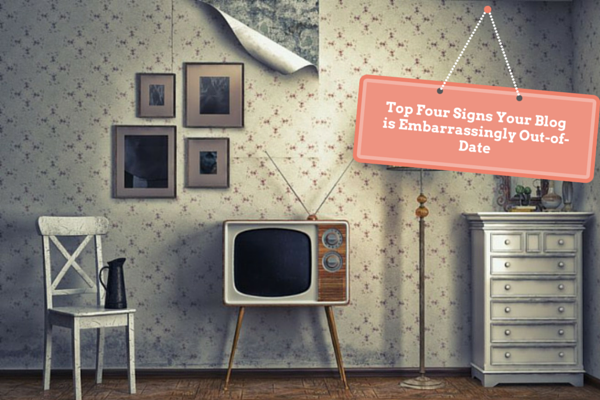 Top Four Signs Your Blog is Embarrassingly Out-of-Date