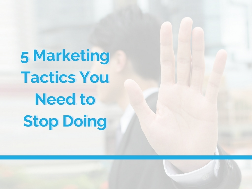 5 Marketing Tactics You Need to Stop Doing